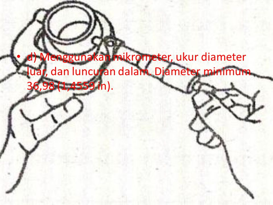 d) Menggunakan mikrometer, ukur diameter luar, dan luncuran dalam