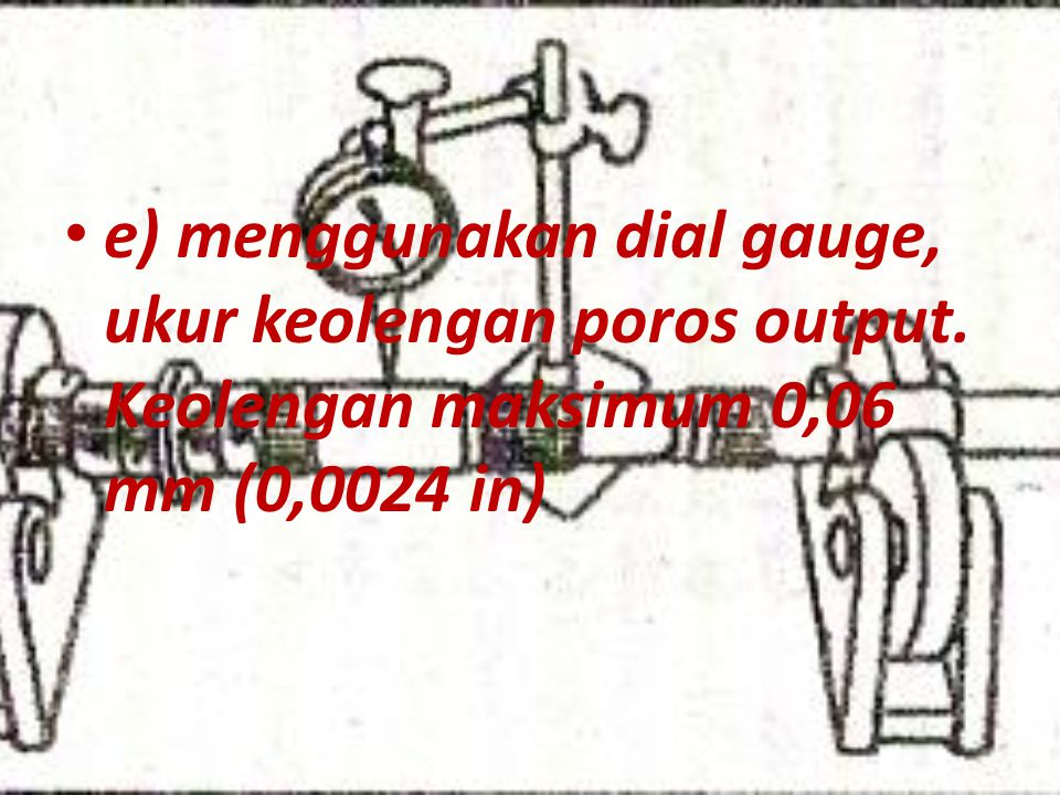 e) menggunakan dial gauge, ukur keolengan poros output