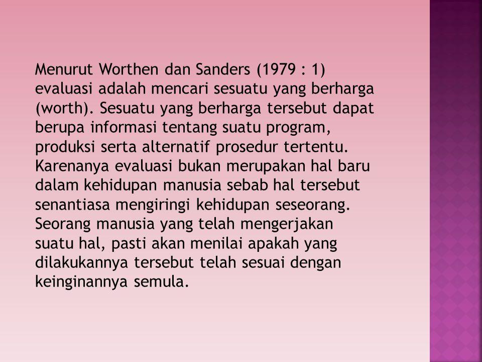 Menurut Worthen dan Sanders (1979 : 1) evaluasi adalah mencari sesuatu yang berharga (worth).