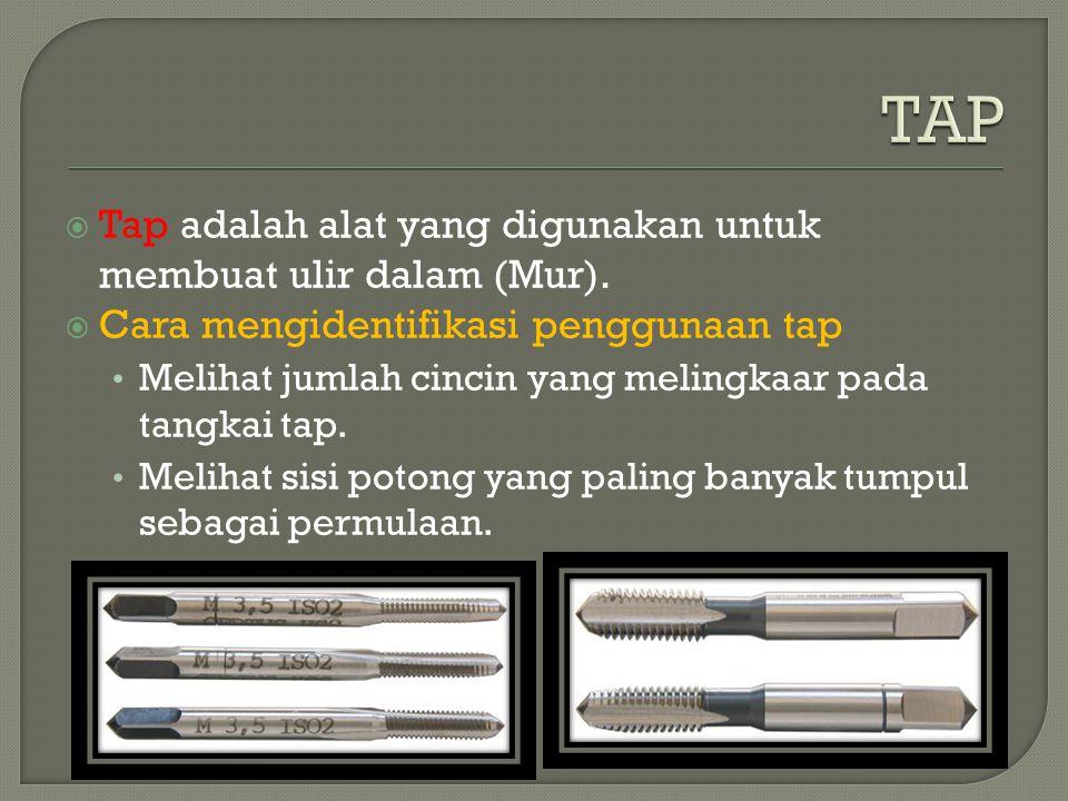 TAP Tap adalah alat yang digunakan untuk membuat ulir dalam (Mur).