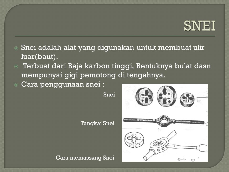 SNEI Snei adalah alat yang digunakan untuk membuat ulir luar(baut).
