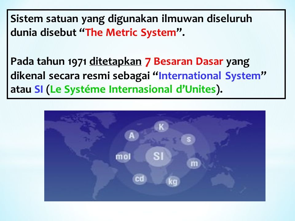 Sistem satuan yang digunakan ilmuwan diseluruh dunia disebut The Metric System .