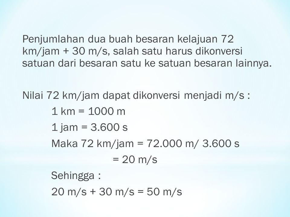 Penjumlahan dua buah besaran kelajuan 72 km/jam + 30 m/s, salah satu harus dikonversi satuan dari besaran satu ke satuan besaran lainnya.