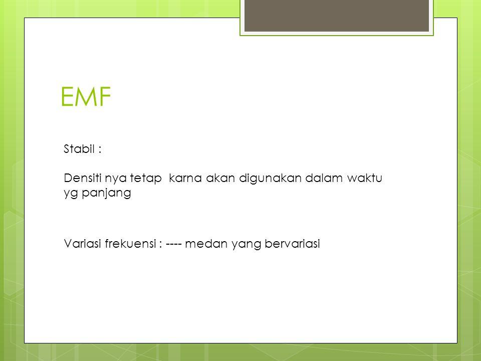 EMF Stabil : Densiti nya tetap karna akan digunakan dalam waktu yg panjang.