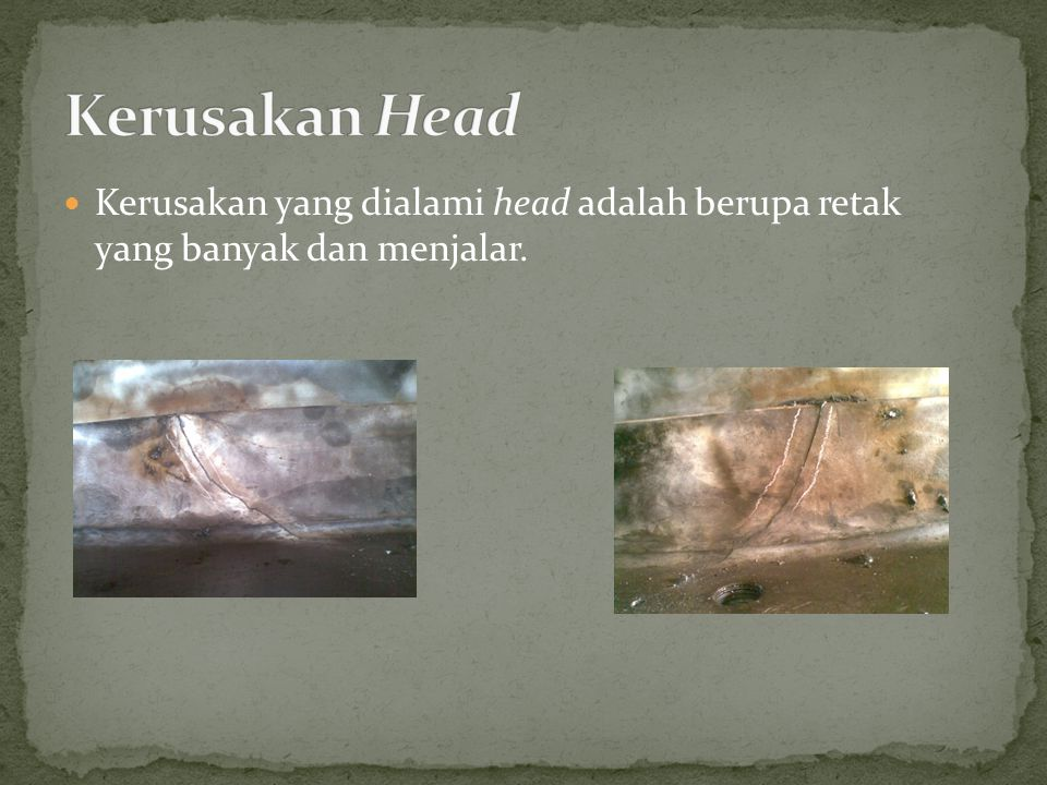 Kerusakan Head Kerusakan yang dialami head adalah berupa retak yang banyak dan menjalar.