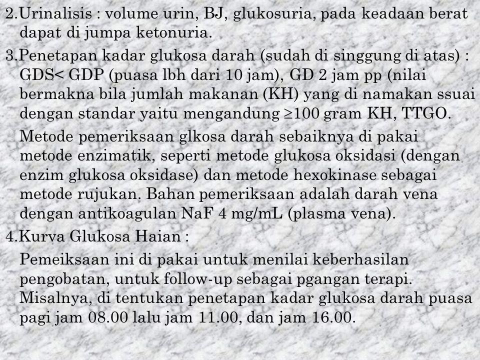 2.Urinalisis : volume urin, BJ, glukosuria, pada keadaan berat dapat di jumpa ketonuria.