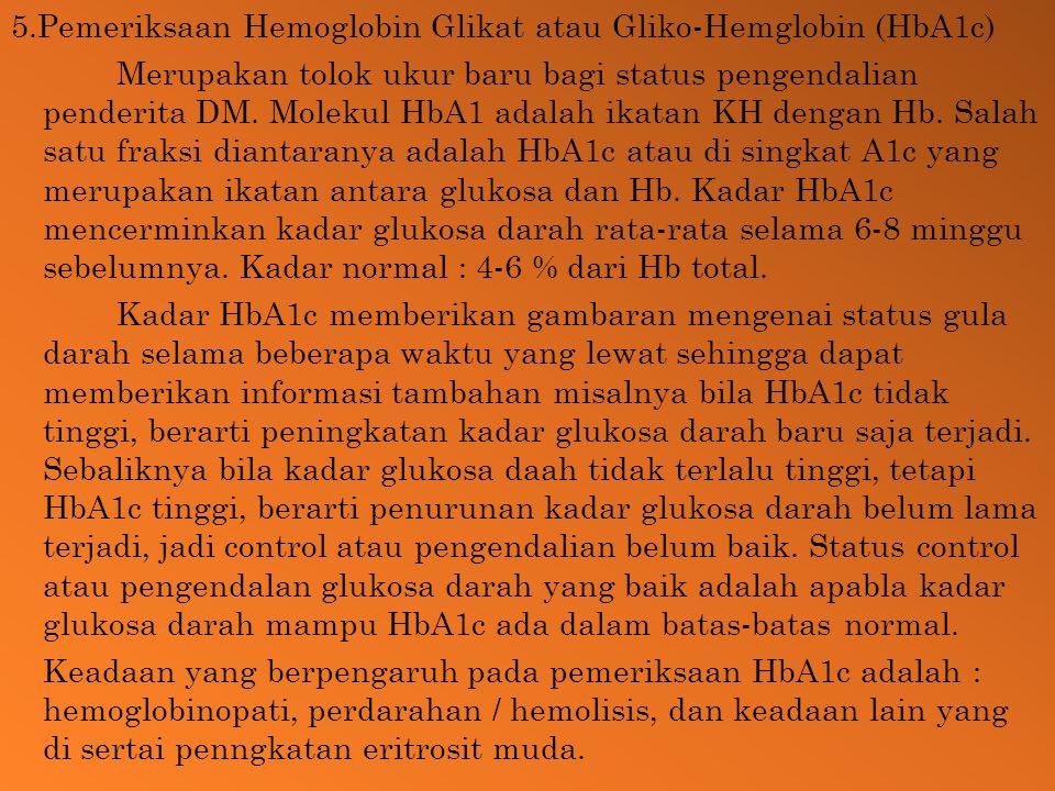 5.Pemeriksaan Hemoglobin Glikat atau Gliko-Hemglobin (HbA1c) Merupakan tolok ukur baru bagi status pengendalian penderita DM.