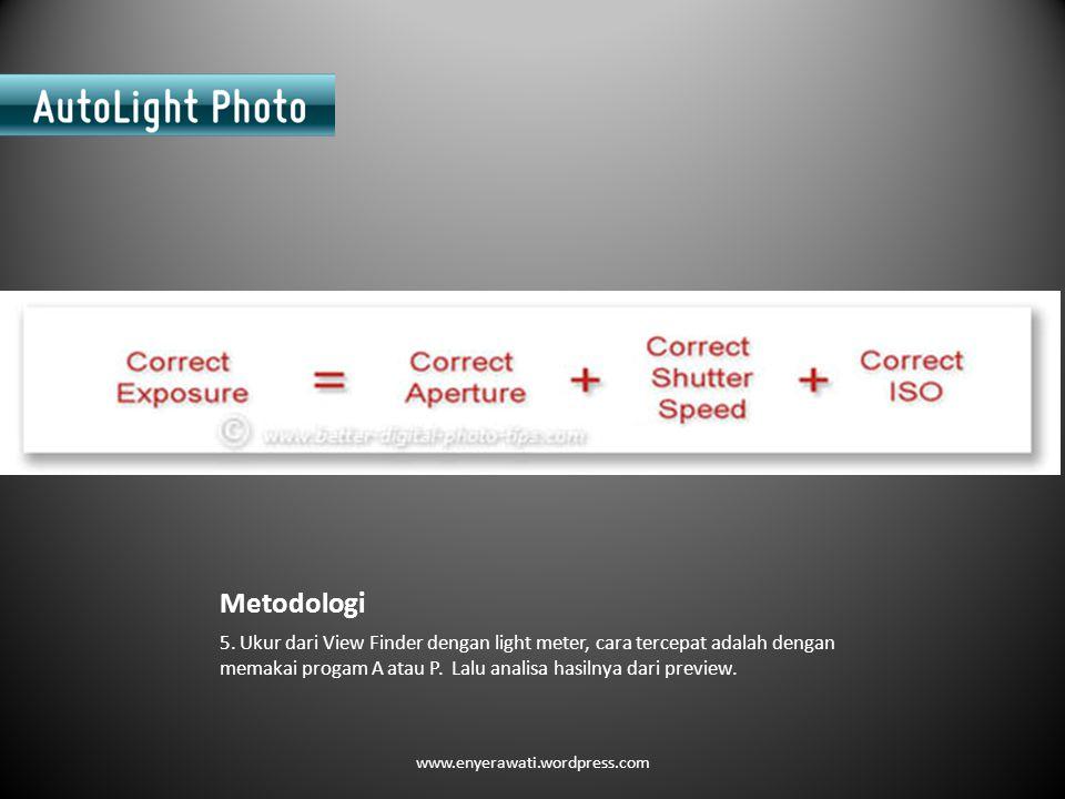 Metodologi 5. Ukur dari View Finder dengan light meter, cara tercepat adalah dengan memakai progam A atau P. Lalu analisa hasilnya dari preview.