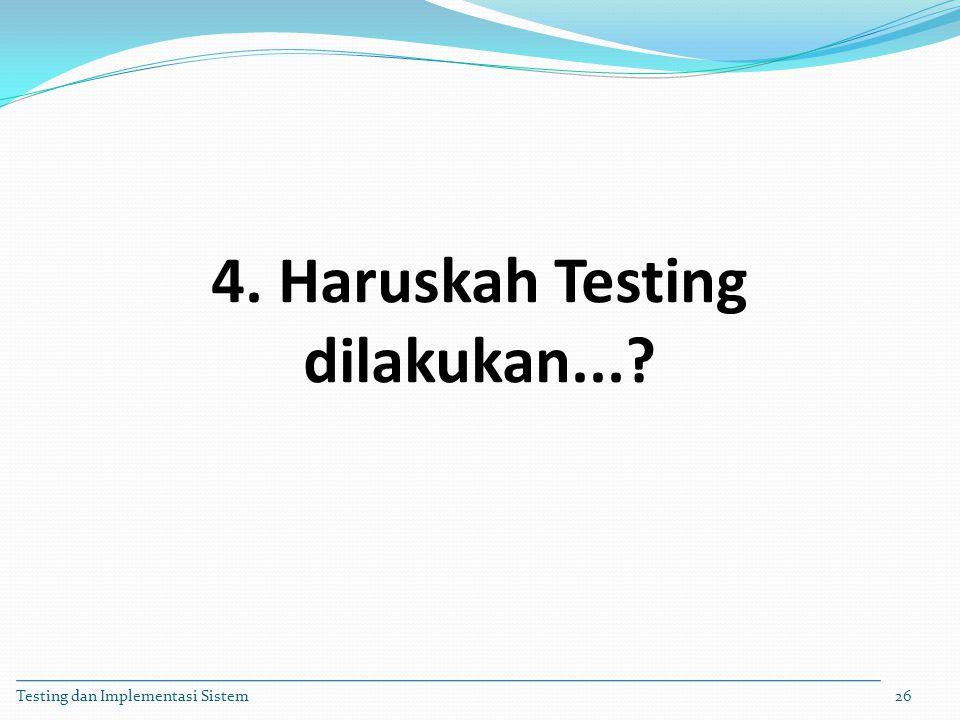 4. Haruskah Testing dilakukan...