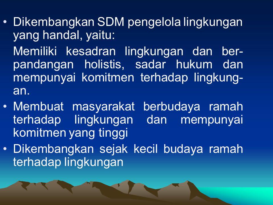 Dikembangkan SDM pengelola lingkungan yang handal, yaitu: