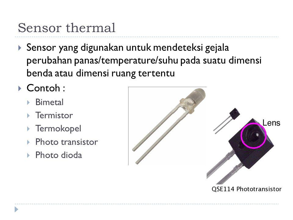 Sensor thermal Sensor yang digunakan untuk mendeteksi gejala perubahan panas/temperature/suhu pada suatu dimensi benda atau dimensi ruang tertentu.
