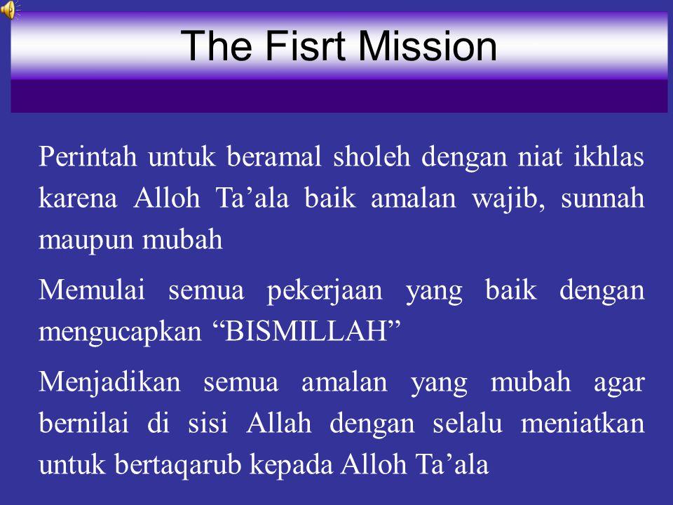 The Fisrt Mission Perintah untuk beramal sholeh dengan niat ikhlas karena Alloh Ta'ala baik amalan wajib, sunnah maupun mubah.