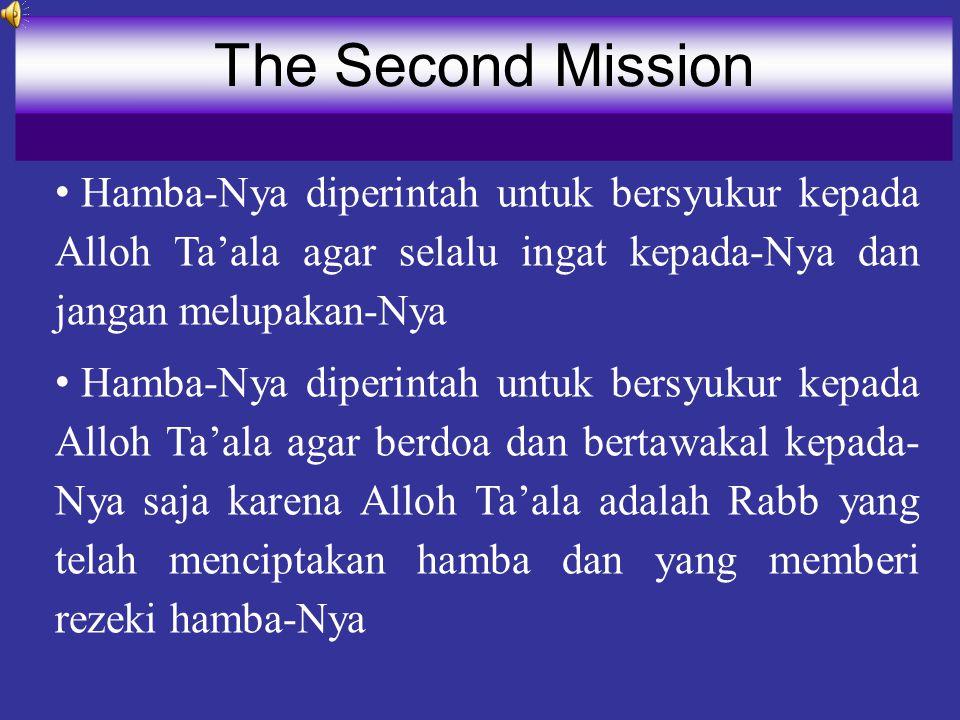 The Second Mission Hamba-Nya diperintah untuk bersyukur kepada Alloh Ta'ala agar selalu ingat kepada-Nya dan jangan melupakan-Nya.