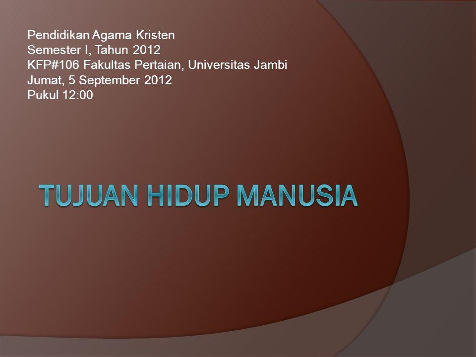 Tujuan hidup manusia Pendidikan Agama Kristen Semester I, Tahun 2012