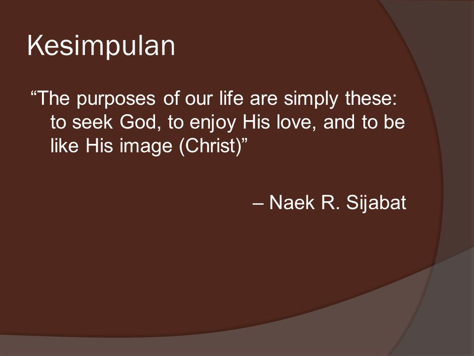 Kesimpulan The purposes of our life are simply these: to seek God, to enjoy His love, and to be like His image (Christ) – Naek R.