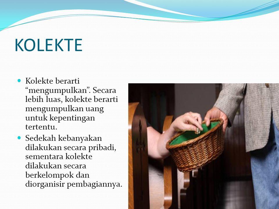 KOLEKTE Kolekte berarti mengumpulkan . Secara lebih luas, kolekte berarti mengumpulkan uang untuk kepentingan tertentu.