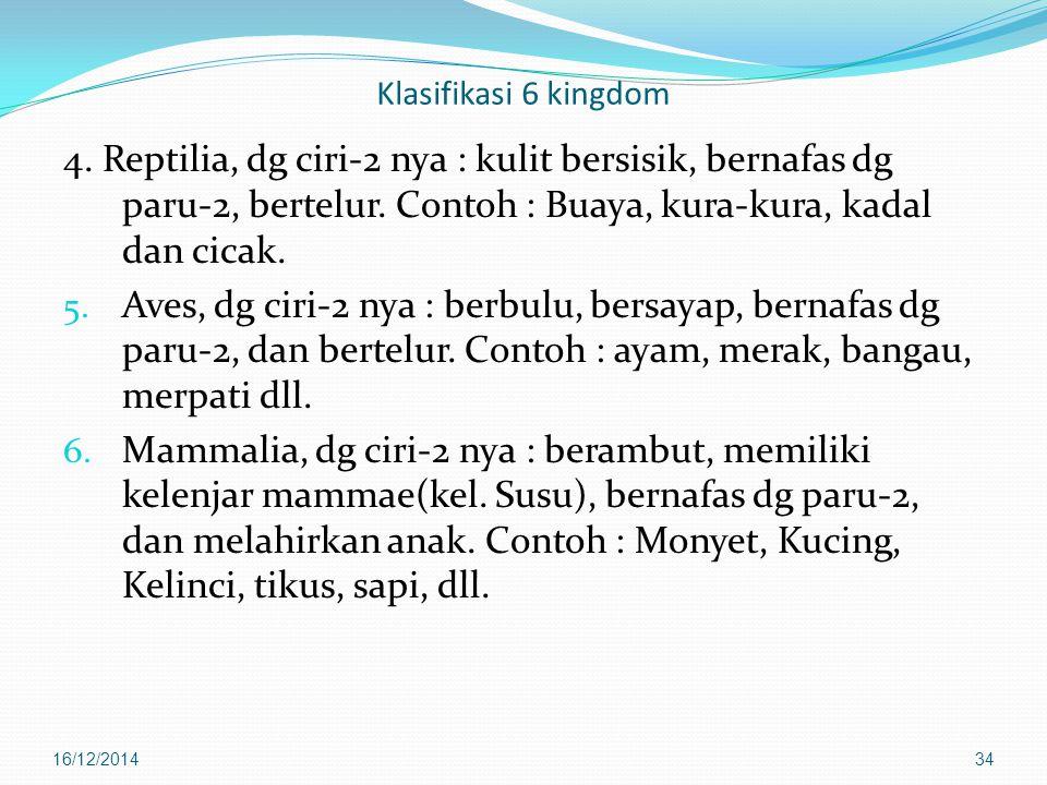 Klasifikasi 6 kingdom 4. Reptilia, dg ciri-2 nya : kulit bersisik, bernafas dg paru-2, bertelur. Contoh : Buaya, kura-kura, kadal dan cicak.