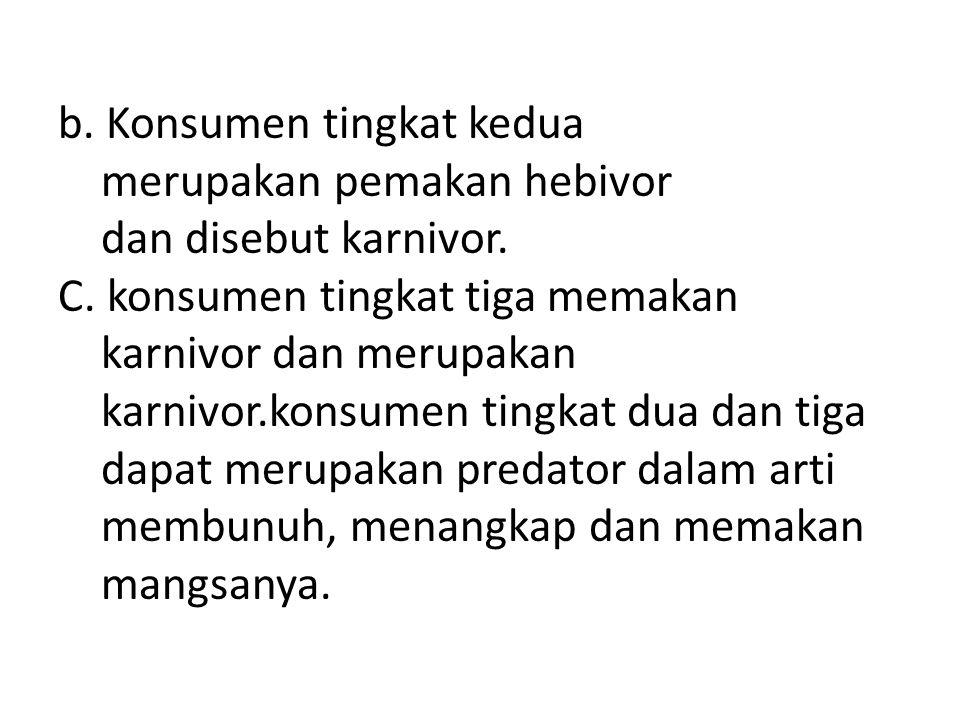 b. Konsumen tingkat kedua merupakan pemakan hebivor dan disebut karnivor.
