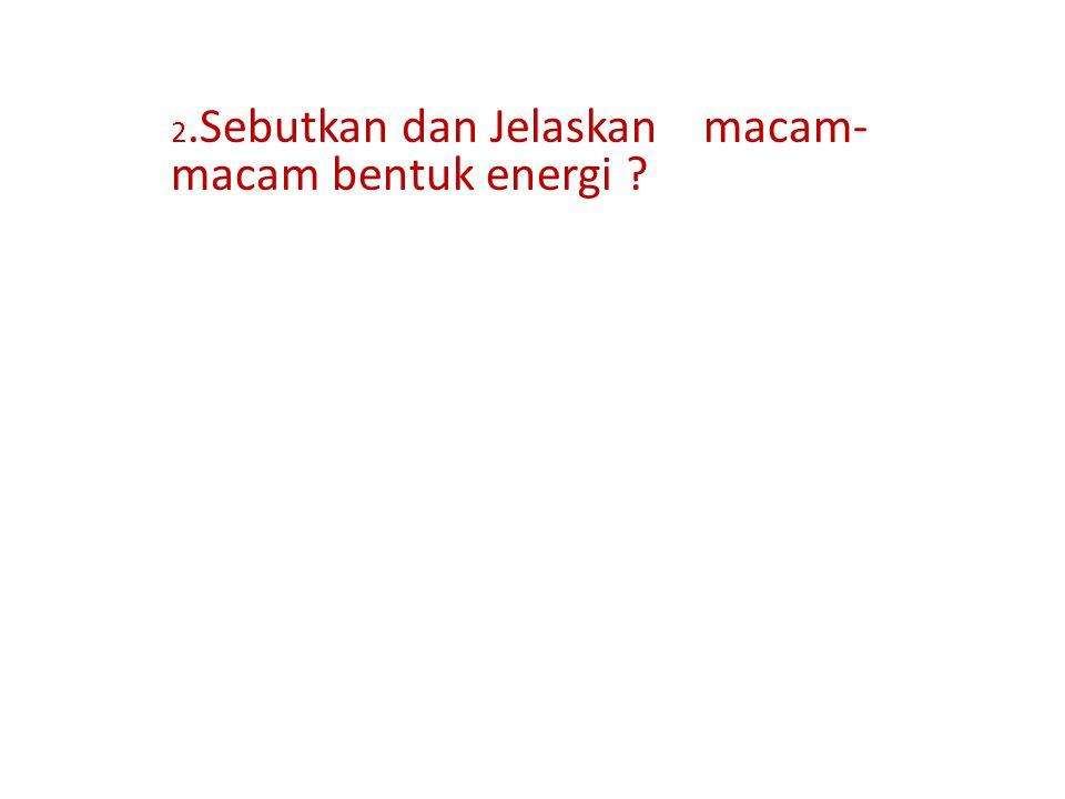 2.Sebutkan dan Jelaskan macam- macam bentuk energi
