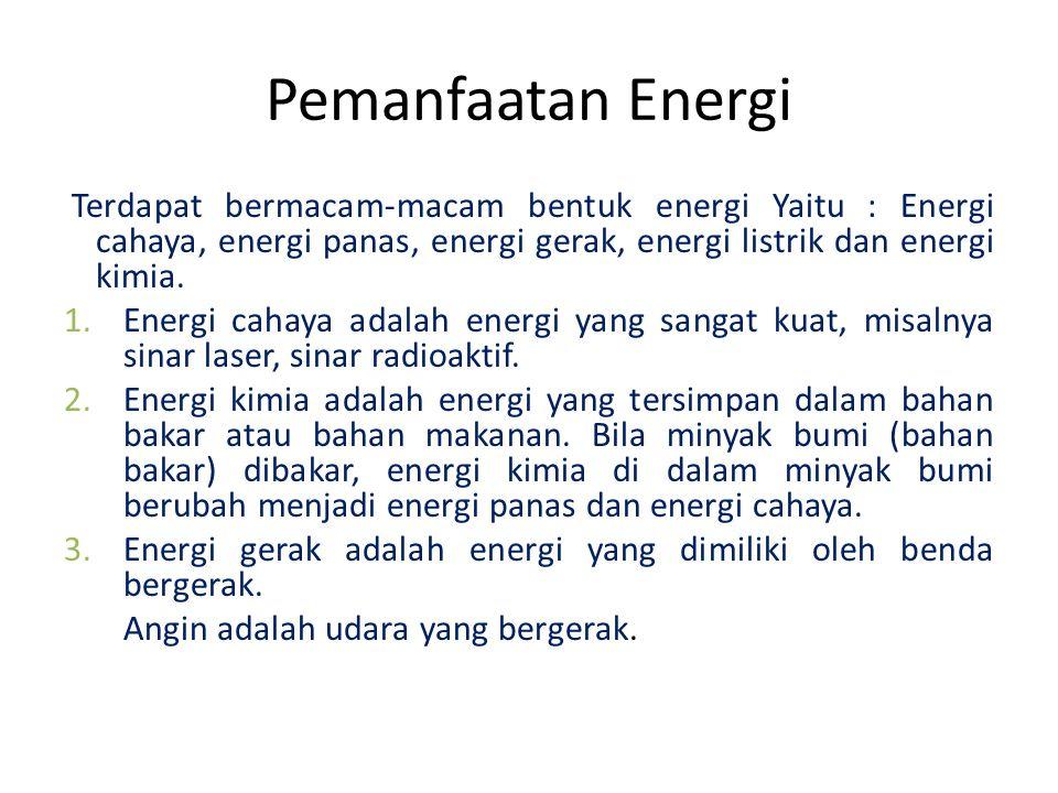 Pemanfaatan Energi Terdapat bermacam-macam bentuk energi Yaitu : Energi cahaya, energi panas, energi gerak, energi listrik dan energi kimia.