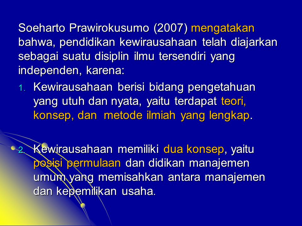 Soeharto Prawirokusumo (2007) mengatakan bahwa, pendidikan kewirausahaan telah diajarkan sebagai suatu disiplin ilmu tersendiri yang independen, karena:
