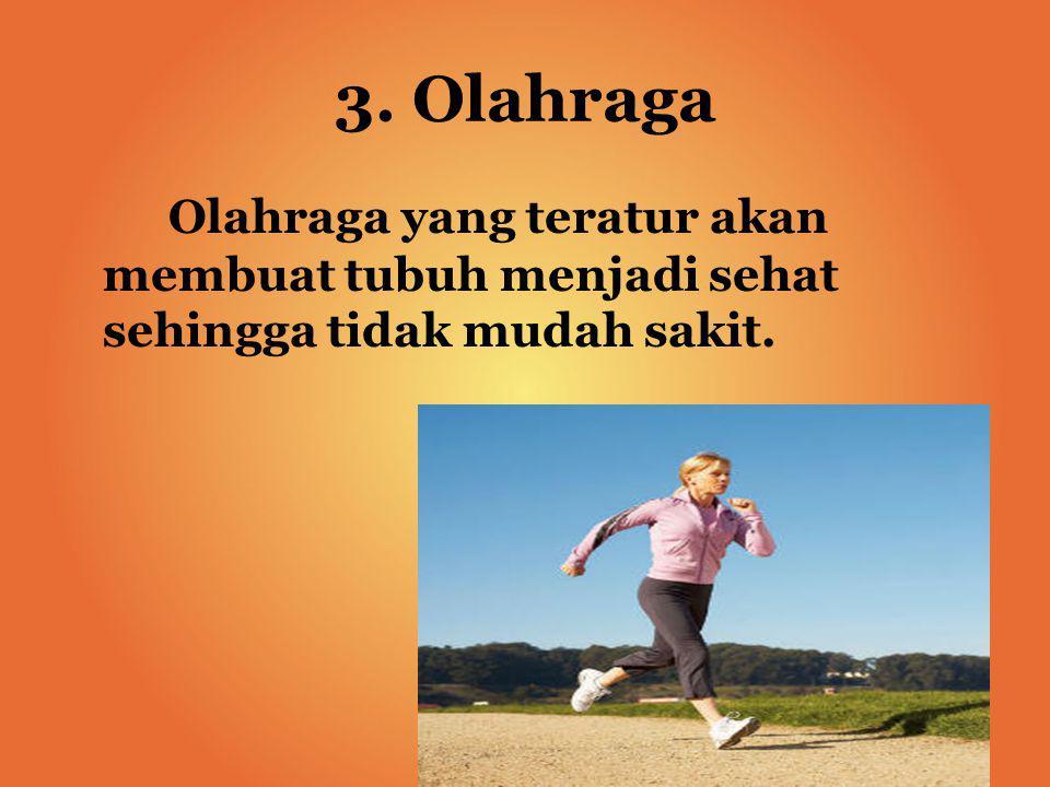 3. Olahraga Olahraga yang teratur akan membuat tubuh menjadi sehat sehingga tidak mudah sakit.
