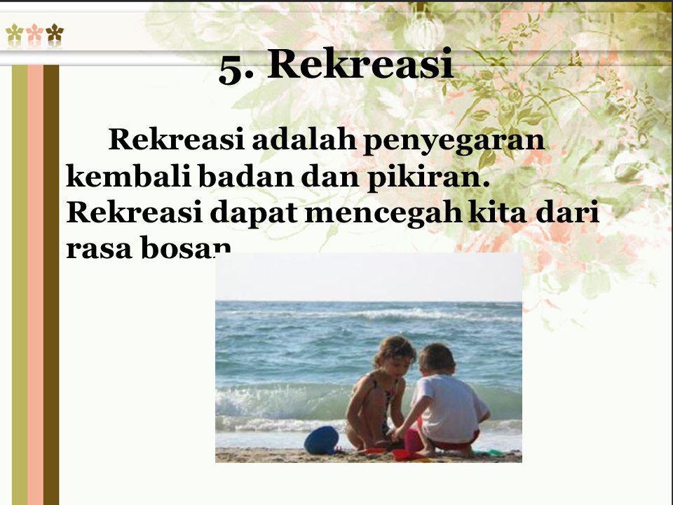 5. Rekreasi Rekreasi adalah penyegaran kembali badan dan pikiran.