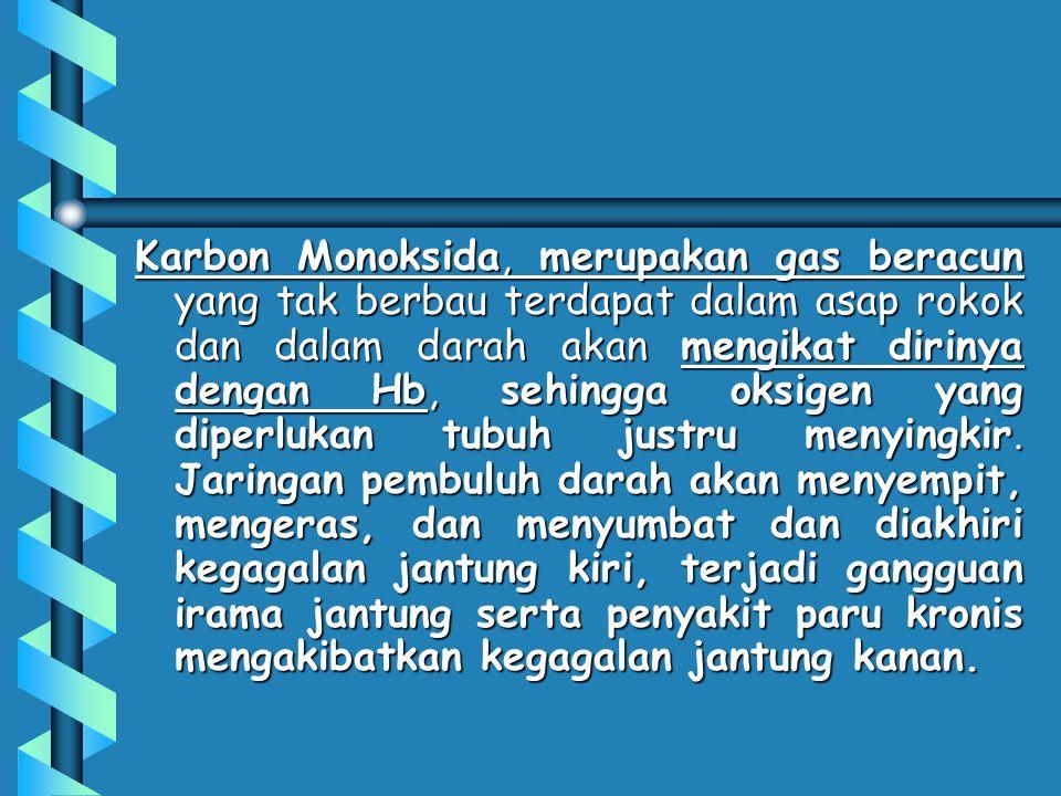 Karbon Monoksida, merupakan gas beracun yang tak berbau terdapat dalam asap rokok dan dalam darah akan mengikat dirinya dengan Hb, sehingga oksigen yang diperlukan tubuh justru menyingkir.
