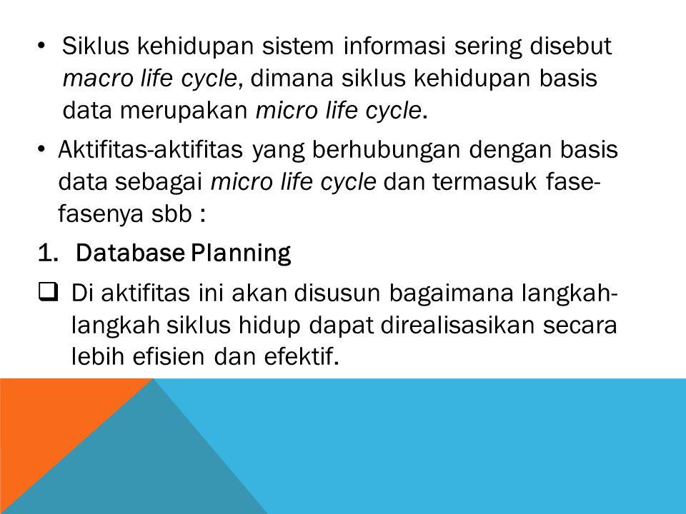 Siklus kehidupan sistem informasi sering disebut macro life cycle, dimana siklus kehidupan basis data merupakan micro life cycle.