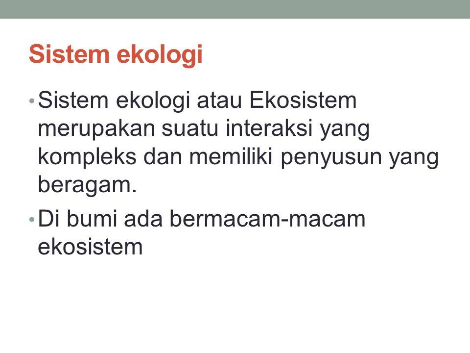 Sistem ekologi Sistem ekologi atau Ekosistem merupakan suatu interaksi yang kompleks dan memiliki penyusun yang beragam.
