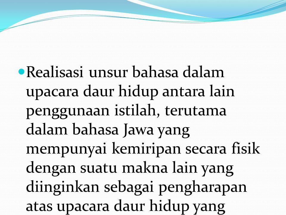 Realisasi unsur bahasa dalam upacara daur hidup antara lain penggunaan istilah, terutama dalam bahasa Jawa yang mempunyai kemiripan secara fisik dengan suatu makna lain yang diinginkan sebagai pengharapan atas upacara daur hidup yang sedang berlangsung.