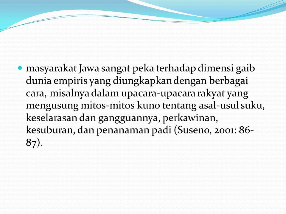 masyarakat Jawa sangat peka terhadap dimensi gaib dunia empiris yang diungkapkan dengan berbagai cara, misalnya dalam upacara-upacara rakyat yang mengusung mitos-mitos kuno tentang asal-usul suku, keselarasan dan gangguannya, perkawinan, kesuburan, dan penanaman padi (Suseno, 2001: 86-87).