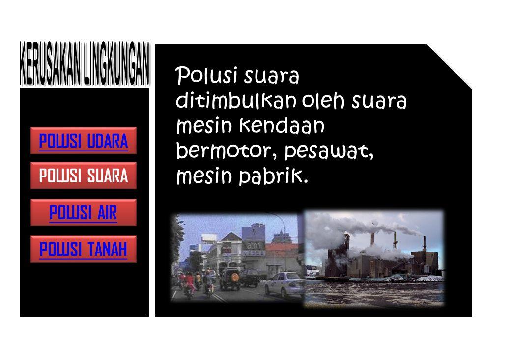 KERUSAKAN LINGKUNGAN Polusi suara ditimbulkan oleh suara mesin kendaan bermotor, pesawat, mesin pabrik.