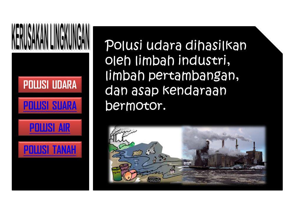 KERUSAKAN LINGKUNGAN Polusi udara dihasilkan oleh limbah industri, limbah pertambangan, dan asap kendaraan bermotor.