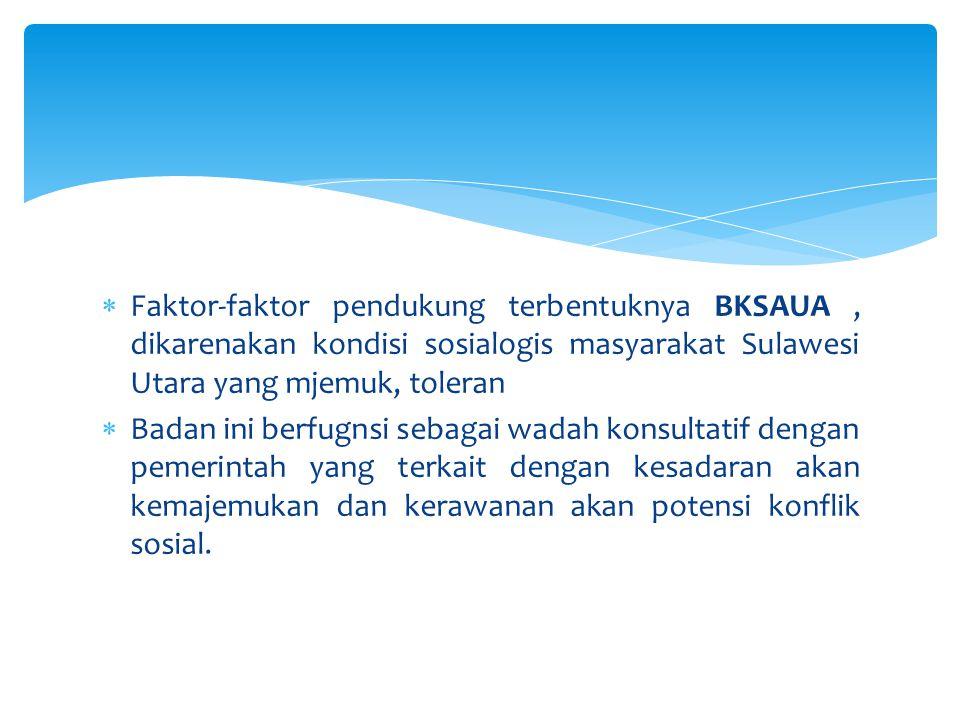 Faktor-faktor pendukung terbentuknya BKSAUA , dikarenakan kondisi sosialogis masyarakat Sulawesi Utara yang mjemuk, toleran