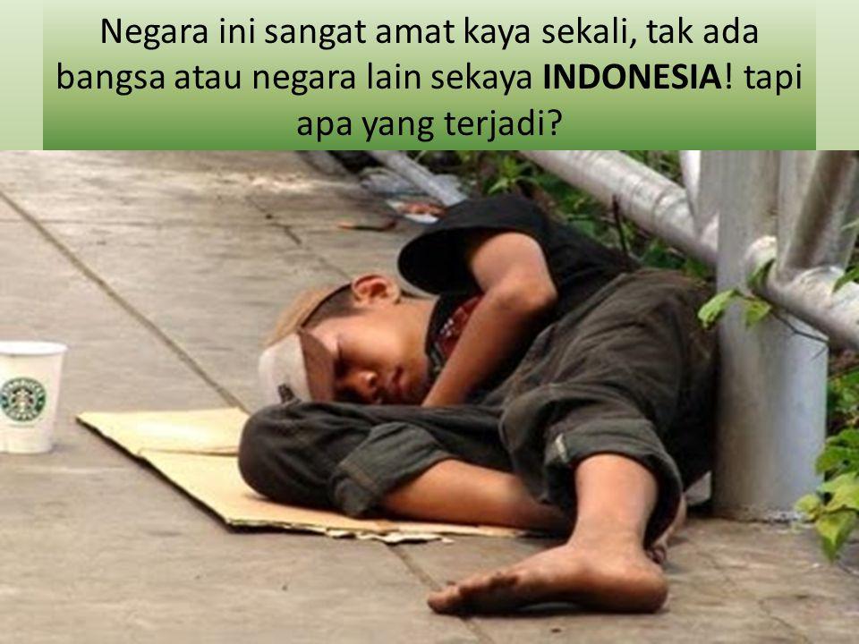 Negara ini sangat amat kaya sekali, tak ada bangsa atau negara lain sekaya INDONESIA.