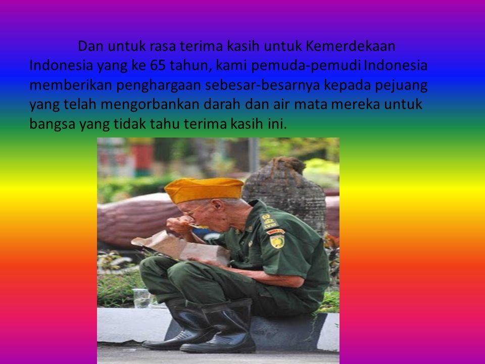 Dan untuk rasa terima kasih untuk Kemerdekaan Indonesia yang ke 65 tahun, kami pemuda-pemudi Indonesia memberikan penghargaan sebesar-besarnya kepada pejuang yang telah mengorbankan darah dan air mata mereka untuk bangsa yang tidak tahu terima kasih ini.