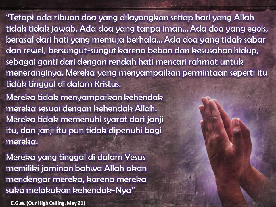 Tetapi ada ribuan doa yang dilayangkan setiap hari yang Allah tidak tidak jawab. Ada doa yang tanpa iman... Ada doa yang egois, berasal dari hati yang memuja berhala... Ada doa yang tidak sabar dan rewel, bersungut-sungut karena beban dan kesusahan hidup, sebagai ganti dari dengan rendah hati mencari rahmat untuk meneranginya. Mereka yang menyampaikan permintaan seperti itu tidak tinggal di dalam Kristus.