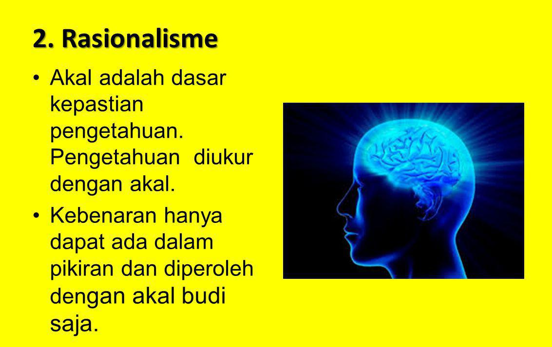 2. Rasionalisme Akal adalah dasar kepastian pengetahuan. Pengetahuan diukur dengan akal.