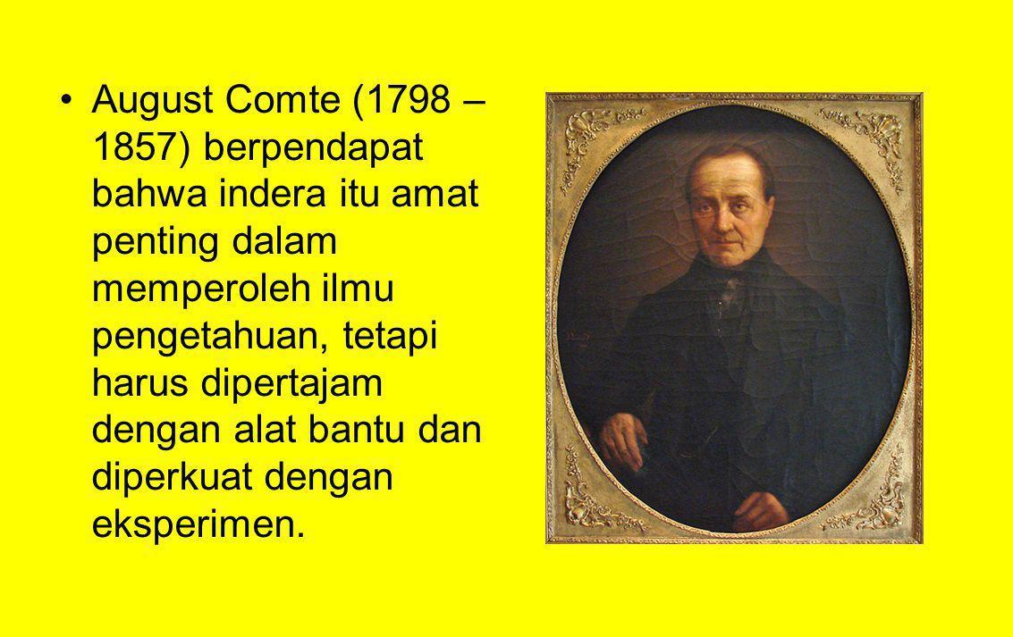 August Comte (1798 – 1857) berpendapat bahwa indera itu amat penting dalam memperoleh ilmu pengetahuan, tetapi harus dipertajam dengan alat bantu dan diperkuat dengan eksperimen.
