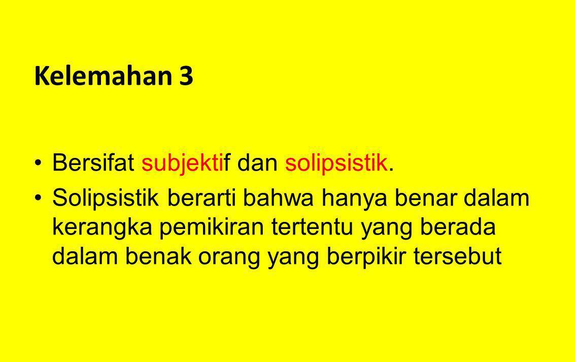 Kelemahan 3 Bersifat subjektif dan solipsistik.
