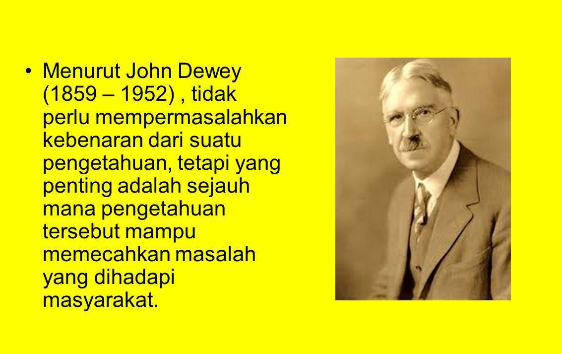 Menurut John Dewey (1859 – 1952) , tidak perlu mempermasalahkan kebenaran dari suatu pengetahuan, tetapi yang penting adalah sejauh mana pengetahuan tersebut mampu memecahkan masalah yang dihadapi masyarakat.