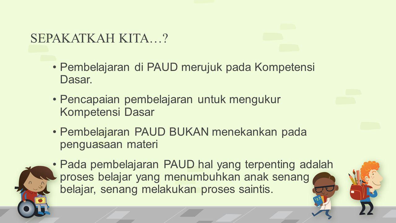 SEPAKATKAH KITA… Pembelajaran di PAUD merujuk pada Kompetensi Dasar.