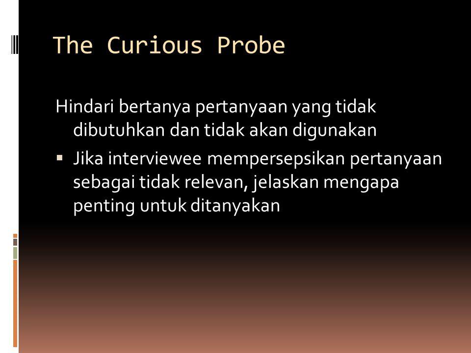The Curious Probe Hindari bertanya pertanyaan yang tidak dibutuhkan dan tidak akan digunakan.