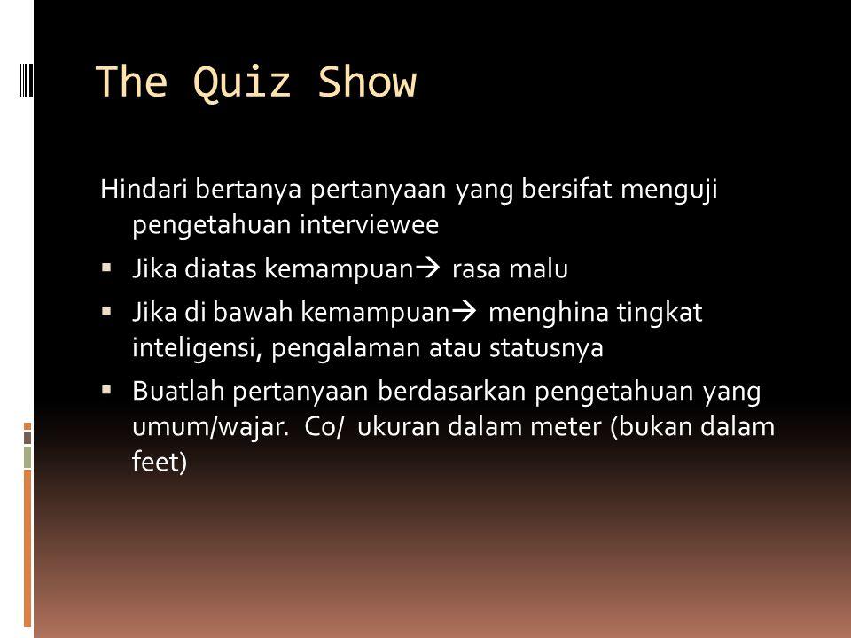 The Quiz Show Hindari bertanya pertanyaan yang bersifat menguji pengetahuan interviewee. Jika diatas kemampuan rasa malu.