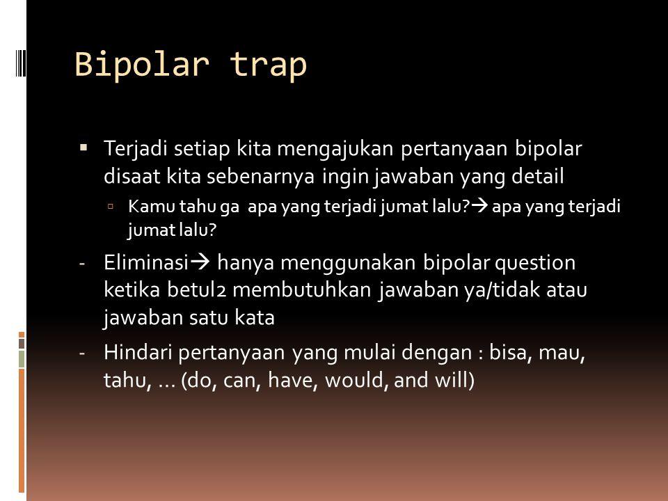 Bipolar trap Terjadi setiap kita mengajukan pertanyaan bipolar disaat kita sebenarnya ingin jawaban yang detail.