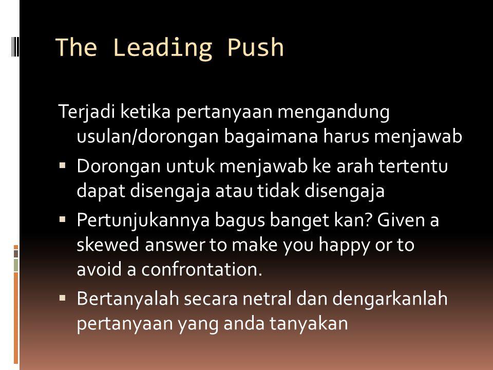 The Leading Push Terjadi ketika pertanyaan mengandung usulan/dorongan bagaimana harus menjawab.