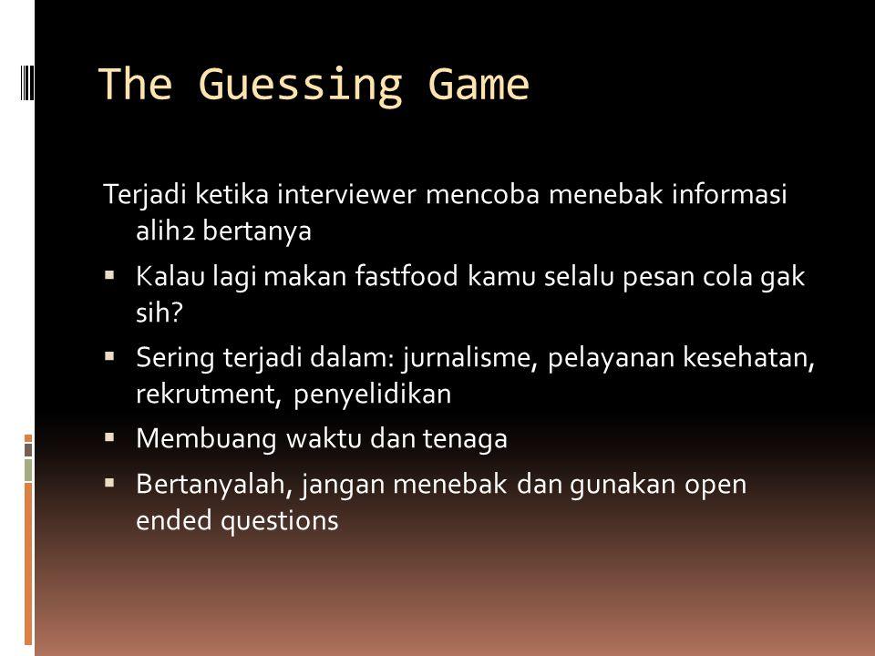 The Guessing Game Terjadi ketika interviewer mencoba menebak informasi alih2 bertanya. Kalau lagi makan fastfood kamu selalu pesan cola gak sih