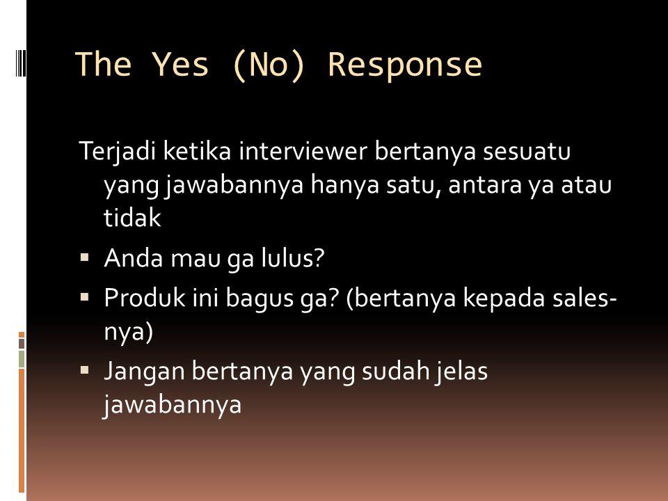 The Yes (No) Response Terjadi ketika interviewer bertanya sesuatu yang jawabannya hanya satu, antara ya atau tidak.