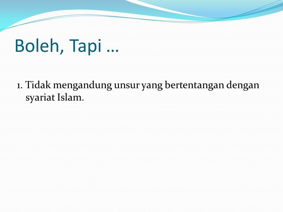 Boleh, Tapi … 1. Tidak mengandung unsur yang bertentangan dengan syariat Islam.